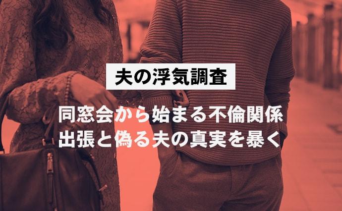 【夫の浮気調査】同窓会から始まる不倫関係。出張と偽る夫の真実を暴く。